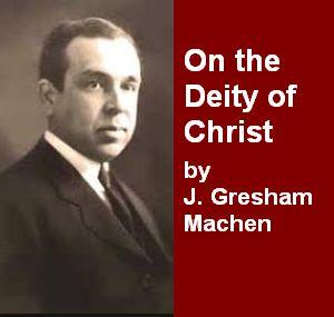 Machen - On the Deity of Christ